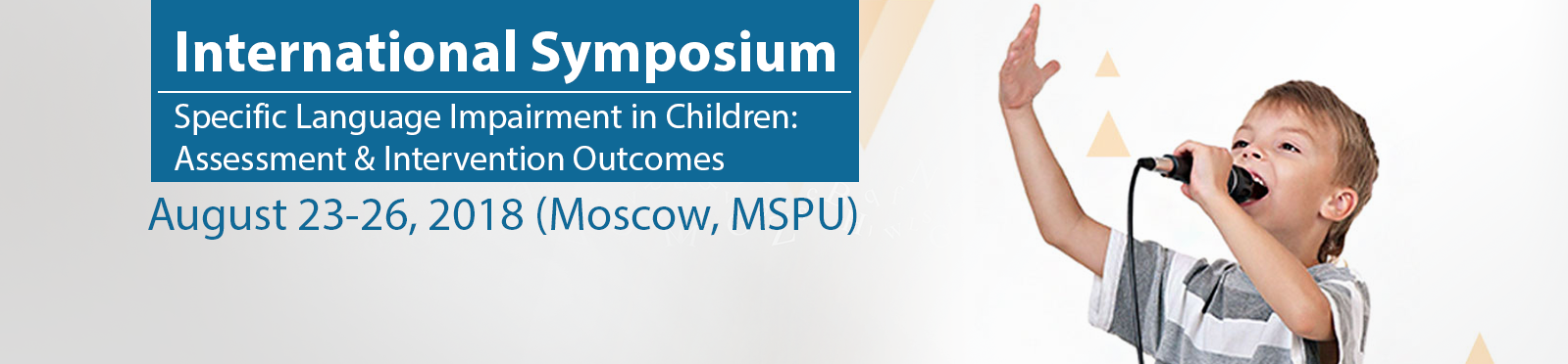 International Symposium Specific Language Impairment in Children: Assessment & Intervention Outcomes August 23-26, 2018 (Moscow, MSPU